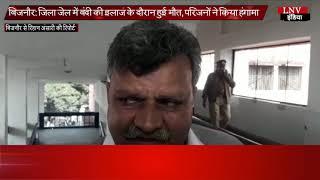 बिजनौर- जिला जेल में बंदी की इलाज के दौरान हुई मौत, परिजनों ने किया हंगामा