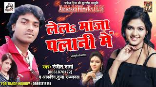 सुपरहिट गाना - लेलs माजा पलानी में | Ranjit Sharma , Afreen , Duja Ujjawal |  New Bhojpuri Hit Song
