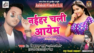"नईहर चली आयेम |  Er. Vikash Shah "" Bihari "" , Neha | भोजपुरी लोकगीत | Latest Bhojuri Song 2017"
