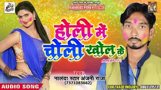 होली में चोली खोल के - Nalanda Star Anjani Raja - Choli Rangai Holi Me - Bhojpuri Holi SOng 2018