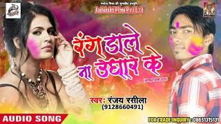 Holi Song - रंग डाले ना उघारे के  - Ranjay Rasila - Bhojpuri Holi SOng 2018