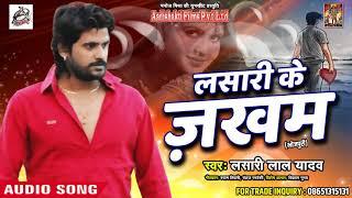 Lasari Lal Yadav का सुपरहिट Sad Song- लसारी के जख़्म - New Latest Bhojpuri Sad Song 2018