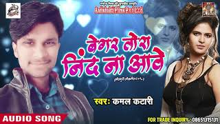Sad Song - बेगर तोरा नींद ना आवे - Kamal Katari - Need Na Aawe - Bhojpuri Hit Sad Song 2018