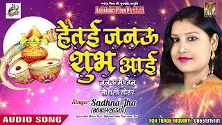Sadhna Jha का सुपरहिट मैथली शोहर - हेतई जनऊ शुभ आई - Mathali Geet - New Maithli Geet 2018