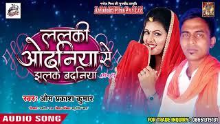 New Bhojpuri Song - ललकी ओढनिया से झलके बदनिया - Om Prakash Kumar - Bhojpuri Hit SOngs 2018