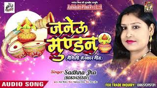 मैथिलि संस्कार गीत - जनेऊ मुण्डन - Janeu Mundan - Sadhna Jha - Latest Maithili Sanskar Geet 2018