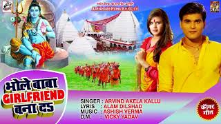 Arvind Akela Kallu का New बोलबम Song 2018 - भोले बाबा GIRLFRIEND बना दS - Bhojpuri Kanwar Songs