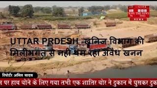 UTTAR PRDESH -खनिज विभाग की मिलीभगत से नही थम रहा अवैध खनन