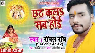 आ गया #Royal_Ravi  पहला छठ गीत - छठ कलs सब होई - New Bhojpuri Chath Song 2018