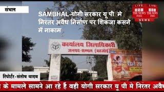 SAMBHAL-योगी सरकार यू पी  मे  निरंतर अवैध निर्माण पर शिकंजा कसने में नाकाम