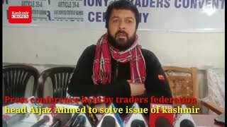 Press conference held by traders federation head Aijaz Ahmed to solve issue of kashmir