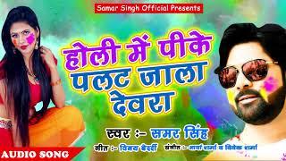 Samar Singh का 2018 का सुपरहिट होली धमाका - होली में पीके पलट जाला देवरा - Holi Special
