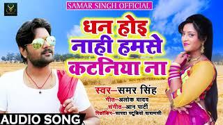 Samar Singh का New देसी Chaita Bhojpuri SOng - धन होई नाही हमसे कटनिया ना