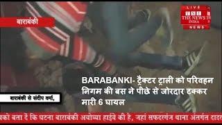 BARABANKI- ट्रैक्टर ट्राली को परिवहन निगम की बस ने पीछे से जोरदार टक्कर मारी 6 घायल