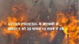 UTTAR PRDESH- के बाराबंकी में ब्लास्ट 5 मरे 20 घायल 10 मलबे में दबे