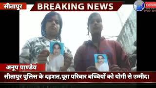 सीतापुर पुलिस के दहशत,पूरा परिवार बच्चियों को योगी से उम्मीद  ।
