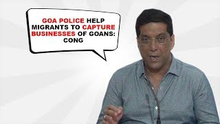 Goa Police Help Migrants To Capture Businesses Of Goans- Cong