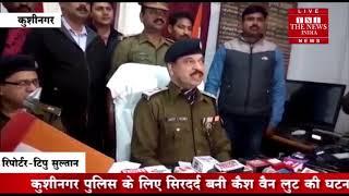 Kushinagar ] कुशीनगर पुलिस के लिए सिरदर्द बनी कैश वैन लुट की घटना में पुलिस ने बडी सफलता प्राप्त की