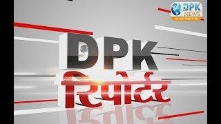 DPK NEWS || रिपोर्टर बुल्लेटिन || आज की ताजा खबर || 07.01.2018