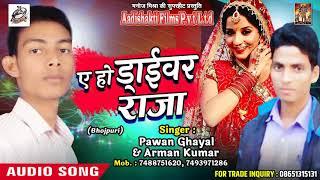 ए हो ड्राईवर राजा -  Pawan Ghayal , Arman Kumar - Hamaar Driver Raja - New Hit SOng 2018