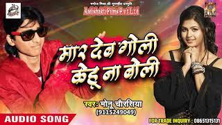मार देब गोली केहू ना बोली - Monu Chaursiya - New 2018 Bhojpuri Superhit SOng 2018
