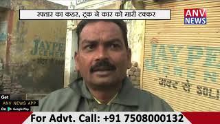 रफ्तार का कहर ,ट्रक ने कार को मारी  टक्कर || ANV NEWS