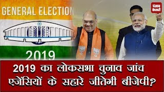 2019 का Lok Sabha Elections  जांच एजेंसियों के सहारे जीतेगी BJP ?