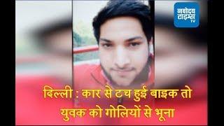 दिल्ली : कार से टच हुई बाइक तो युवक को गोलियों से भूना