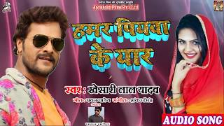 #Khesari_Lal_Yadav Superhit Bhojpuri Song | Hamar Piywa Ke Yaar - हमर पियवा के यार  | Bhojpuri Songs