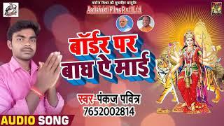 New Bhojpuri Devi Geet 2018 - बॉर्डर पर बाघ ऐ माई  - Pankaj Pavitar - Navratri Special 2018