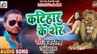 Kundan Singh  का सबसे हिट गीत - कटिहार के शेर  - Latest Bhojpuri Song 2018