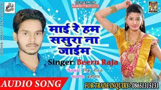 New Bhojpuri Lookgeet - माई रे ससुरा न जाईम - Beeru Raja - Hit song 2018