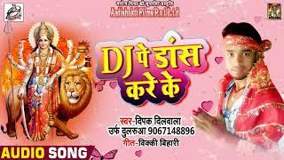 Deepak Dilwale का भोजपुरी देवी गीत 2018 - Dj पे डांस करे के - New Bhojpuri Navratra 2018