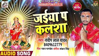 Sandeep Lal Yadav का New #Superhit देवी गीत - जईया प कलशा - Navratra Song 2018
