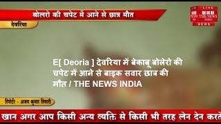 [ Deoria ] देवरिया में बेकाबू बोलेरो की चपेट में आने से बाइक सवार छात्र की मौत / THE NEWS INDIA