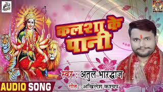 Bhojpuri Devi Geet - कलशा के पानी  - Atul Bhardwaj - Kalsha Ke Paani - Bhojpuri Navratri Songs