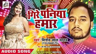 Vinod Lal Yadav का New भोजपुरी Song - Gire Paniya Hamaar - गिरे पनिया हमार - Bhojpuri Songs 2018