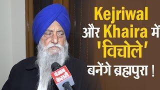 Kejriwal और Khaira में 'विचोले' बनेंगे ब्रह्मपुरा !