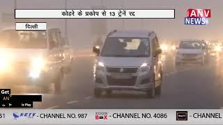 कोहरे के प्रकोप से 13 ट्रेनें रद्द || ANV NEWS