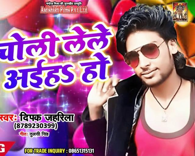 Deepak Jahrilla (2018) नया सुपरहिट गाना -  Choli Lele Aiha Ho - Superhit Bhojpuri Song