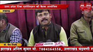 [ Lucknow ] लखनऊ में टिंबर एसोसिएशन की बैठक प्रेस क्लब लखनऊ में संपन्न /THE NEWS INDIA