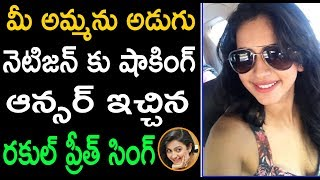 Rakul Preeth Singh Shocking Reply To Bad Comment In Twitter | Rakul Preeth Trolled In Twitter