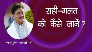 सही गलत को कैसे जानें ? || what is right or wrong ? || Sahi Galt Kese Jane #SadguruSakshi