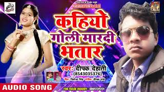 Deepak Dehati AUDIO SONG -Kahiyo Goli Mar di Bhatar - Bhojpuri Hit Song 2019