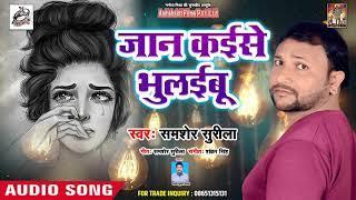 Shamsher Surila |जान क़इसे भुलइबू   | Bhojpuri Superhit Song
