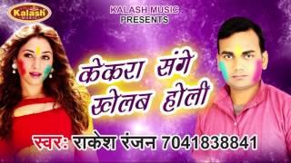केकरा संगे खेलब होली | Holi Khelal Kaal Bhail | Rakesh Ranjan | Bhojpuri Hot Holi 2017