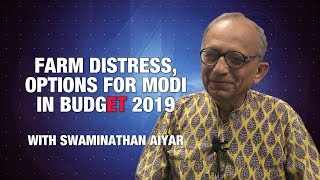Swaminathan Aiyar on farm distress, options for Modi govt | BUDGET 2019 | Economic Times