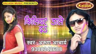 किलियर डाले दा - Bhaiya Ke Pichkari    Arun Acharya    Bhojpuri Holi Song 2017