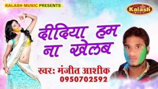 दिदिया हम ना खेलब || Fagun Ke Rang || Manjit Ashiq || Bhojpuri Hot Holi song 2017