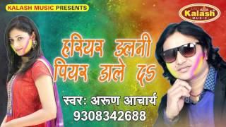 हरियर डलनी पियर डाले दS    Bhaiya Ke Pichkari    Arun Acharya    Bhojpuri Holi Song 2017
